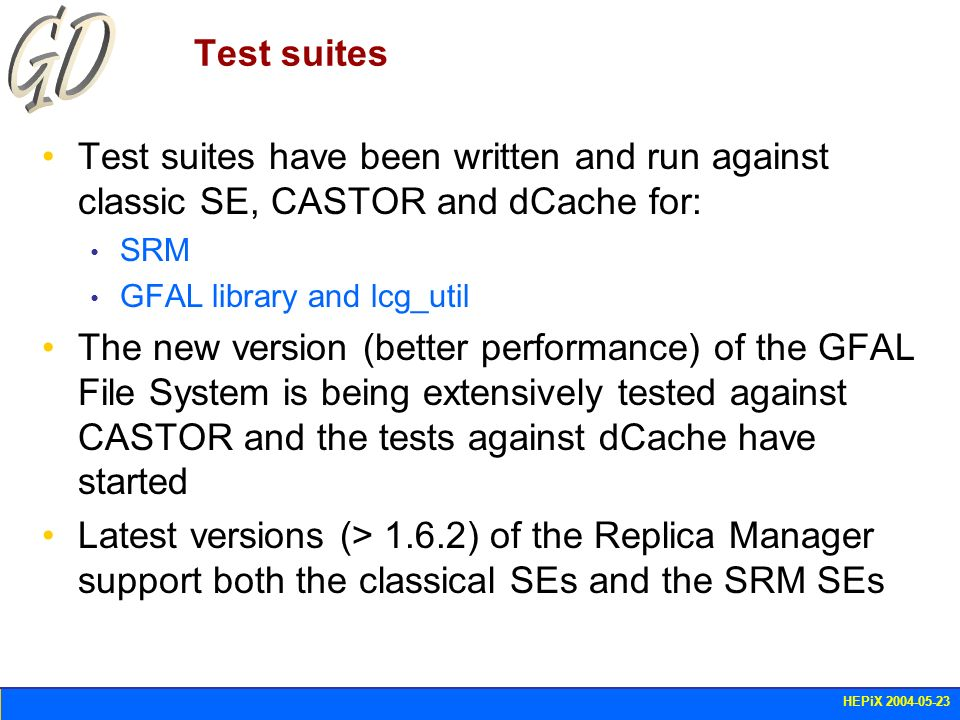 HEPiX 2004-05-23 Test suites Test suites have been written and run against classic SE, CASTOR and dCache for: SRM GFAL library and lcg_util The new ve