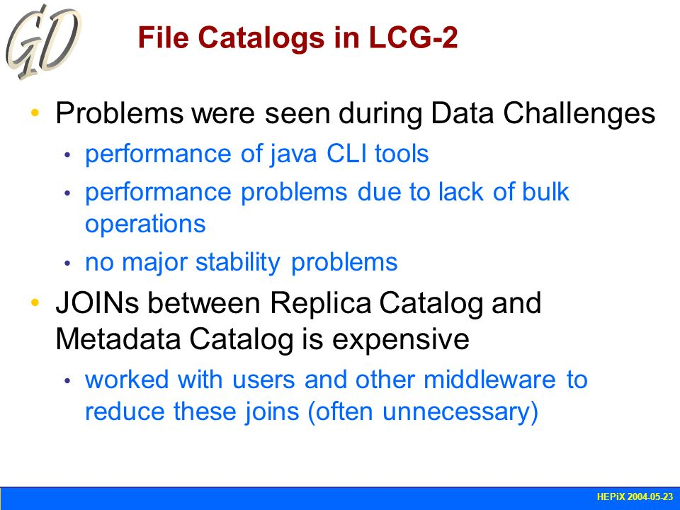 HEPiX 2004-05-23 File Catalogs in LCG-2 Problems were seen during Data Challenges performance of java CLI tools performance problems due to lack of bu