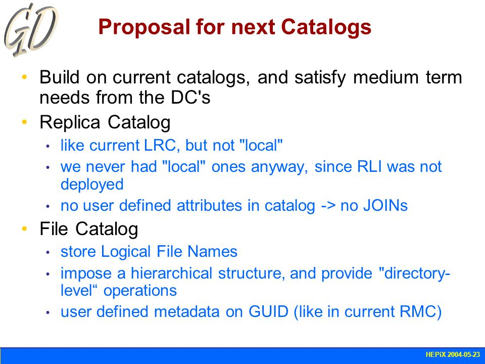 HEPiX 2004-05-23 Proposal for next Catalogs Build on current catalogs, and satisfy medium term needs from the DC's Replica Catalog like current LRC, b
