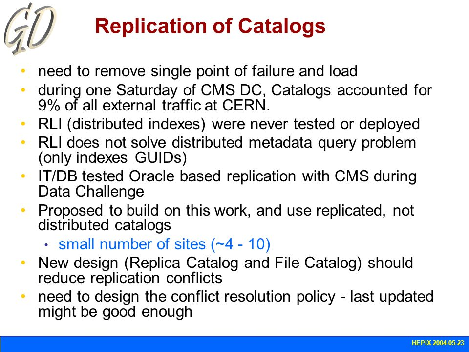 HEPiX 2004-05-23 Replication of Catalogs need to remove single point of failure and load during one Saturday of CMS DC, Catalogs accounted for 9% of a