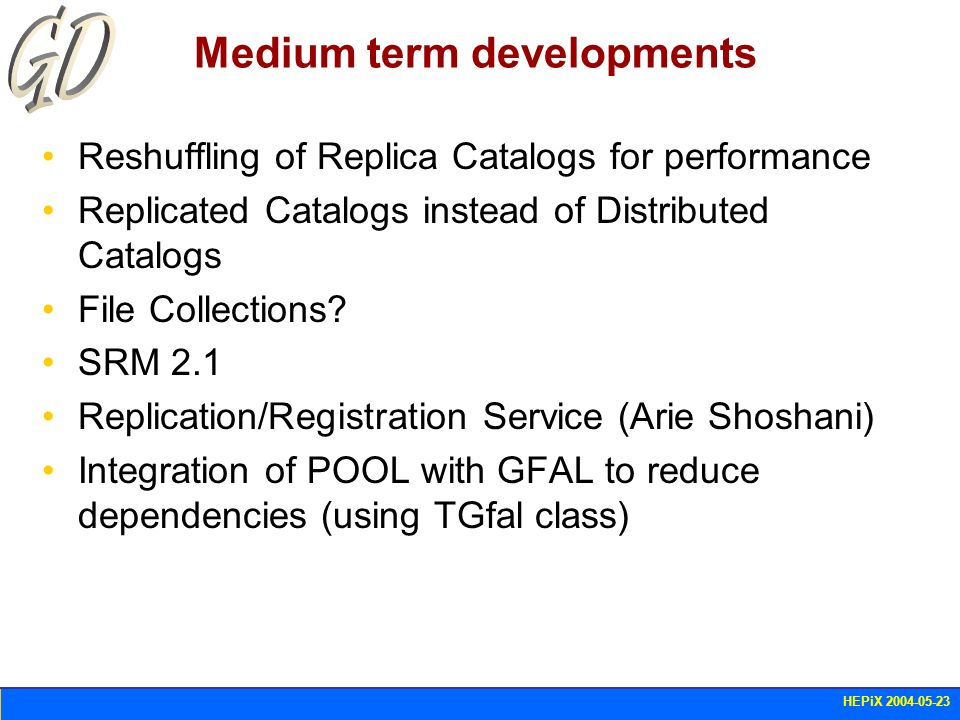 HEPiX 2004-05-23 Medium term developments Reshuffling of Replica Catalogs for performance Replicated Catalogs instead of Distributed Catalogs File Col