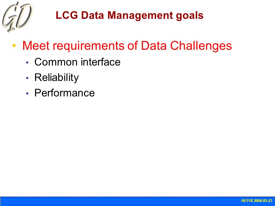 HEPiX 2004-05-23 LCG Data Management goals Meet requirements of Data Challenges Common interface Reliability Performance
