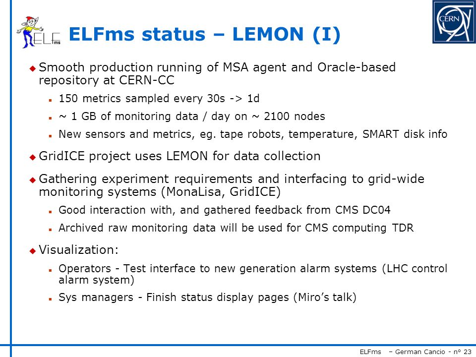 ELFms – German Cancio - n° 23 ELFms status – LEMON (I) u Smooth production running of MSA agent and Oracle-based repository at CERN-CC n 150 metrics sampled every 30s -> 1d n ~ 1 GB of monitoring data / day on ~ 2100 nodes n New sensors and metrics, eg.