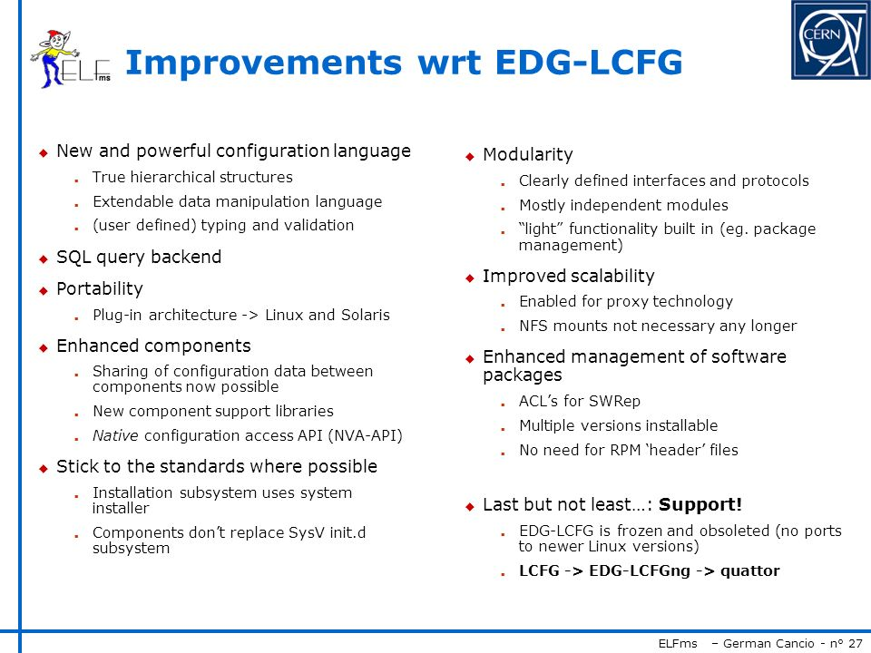 ELFms – German Cancio - n° 27 Improvements wrt EDG-LCFG u New and powerful configuration language n True hierarchical structures n Extendable data man