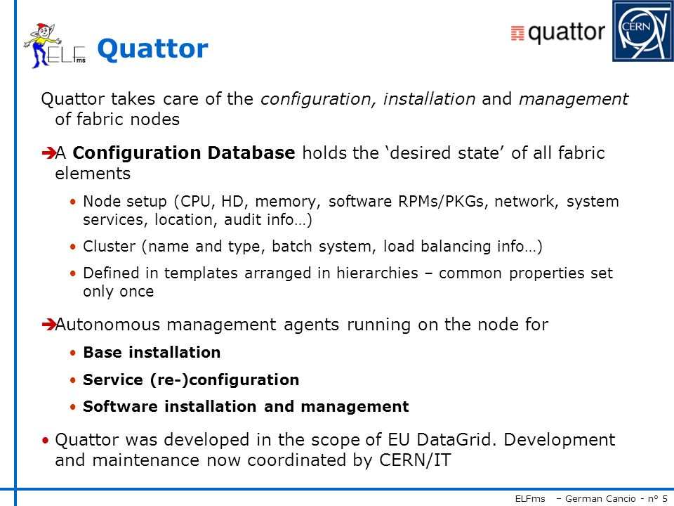 ELFms – German Cancio - n° 5 Quattor Quattor takes care of the configuration, installation and management of fabric nodes A Configuration Database hol