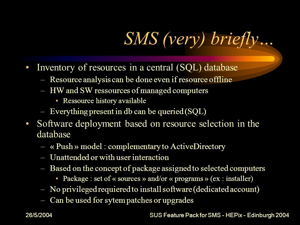26/5/2004 SUS Feature Pack for SMS - HEPix - Edinburgh 2004 SMS (very) briefly… Inventory of resources in a central (SQL) database –Resource analysis