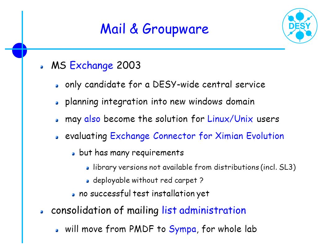 Mail & Groupware MS Exchange 2003 only candidate for a DESY-wide central service planning integration into new windows domain may also become the solu