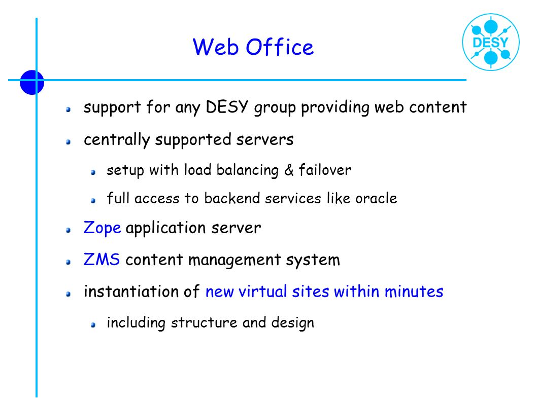 Web Office support for any DESY group providing web content centrally supported servers setup with load balancing & failover full access to backend se