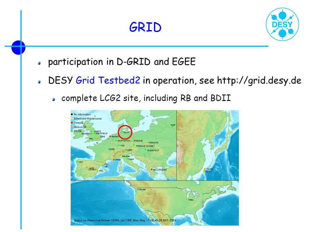 GRID participation in D-GRID and EGEE DESY Grid Testbed2 in operation, see http://grid.desy.de complete LCG2 site, including RB and BDII