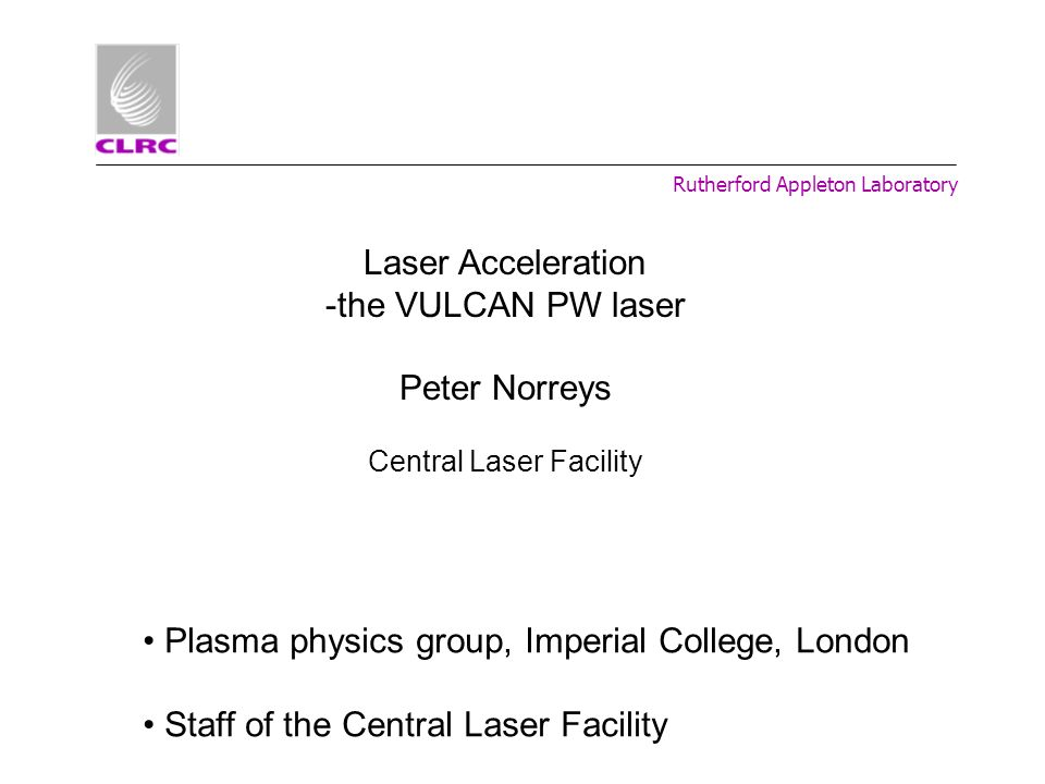 Rutherford Appleton Laboratory Laser Acceleration -the VULCAN PW laser Peter Norreys Central Laser Facility Plasma physics group, Imperial College, Lo