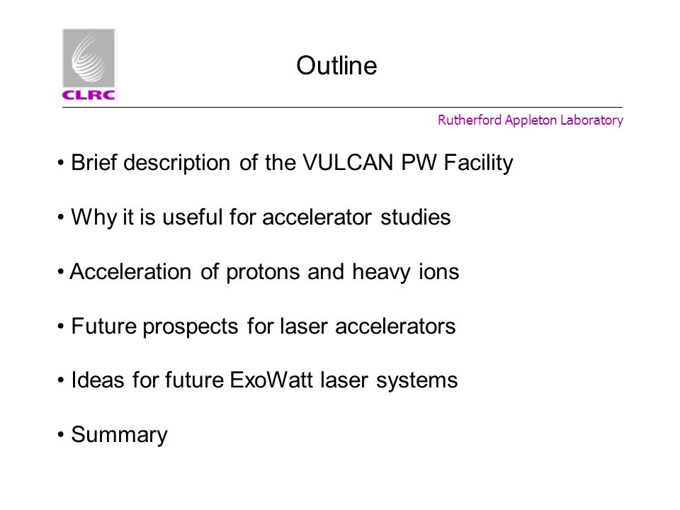 Rutherford Appleton Laboratory Outline Brief description of the VULCAN PW Facility Why it is useful for accelerator studies Acceleration of protons an