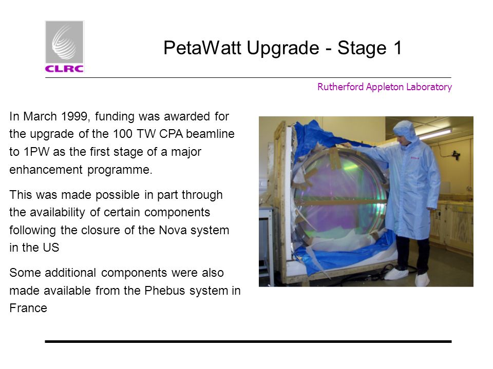 PetaWatt Upgrade - Stage 1 In March 1999, funding was awarded for the upgrade of the 100 TW CPA beamline to 1PW as the first stage of a major enhancem