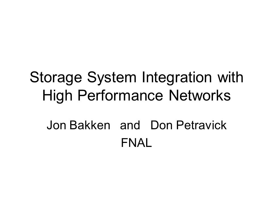Storage System Integration with High Performance Networks Jon Bakken and Don Petravick FNAL