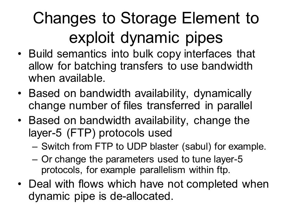 Changes to Storage Element to exploit dynamic pipes Build semantics into bulk copy interfaces that allow for batching transfers to use bandwidth when available.