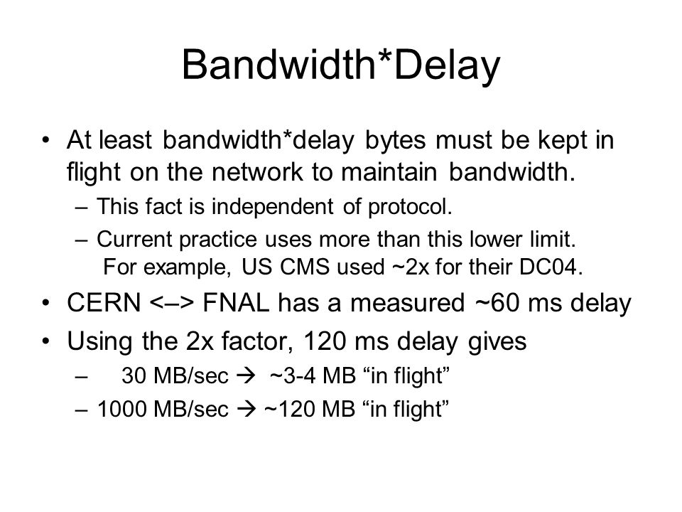 Bandwidth*Delay At least bandwidth*delay bytes must be kept in flight on the network to maintain bandwidth.