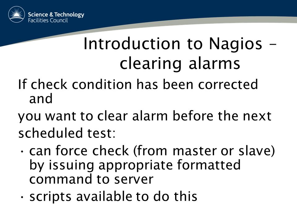 Introduction to Nagios – clearing alarms If check condition has been corrected and you want to clear alarm before the next scheduled test: can force check (from master or slave) by issuing appropriate formatted command to server scripts available to do this
