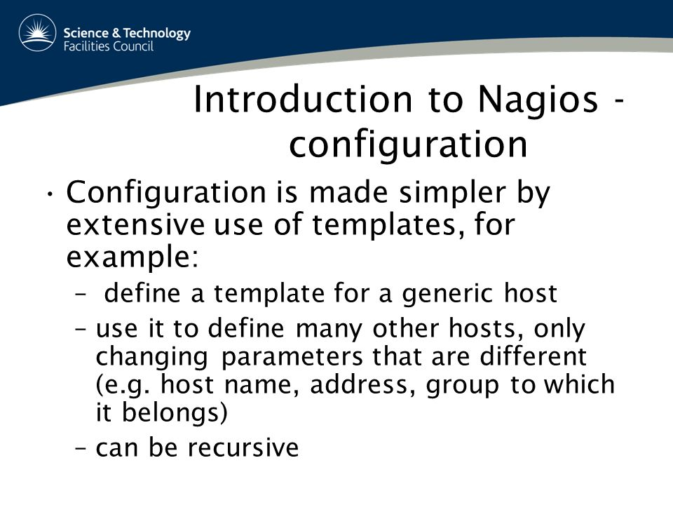Introduction to Nagios - configuration Configuration is made simpler by extensive use of templates, for example: – define a template for a generic host –use it to define many other hosts, only changing parameters that are different (e.g.
