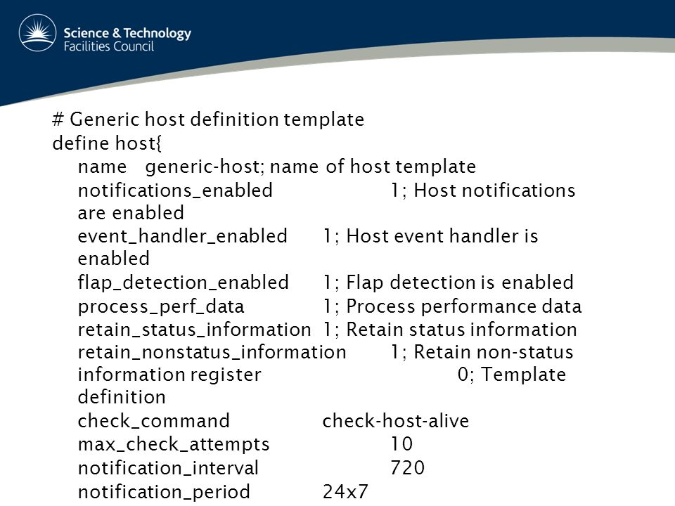 # Generic host definition template define host{ name generic-host; name of host template notifications_enabled1; Host notifications are enabled event_handler_enabled1; Host event handler is enabled flap_detection_enabled1; Flap detection is enabled process_perf_data1; Process performance data retain_status_information1; Retain status information retain_nonstatus_information1; Retain non-status information register0; Template definition check_commandcheck-host-alive max_check_attempts10 notification_interval720 notification_period24x7 notification_optionsd,u,r }