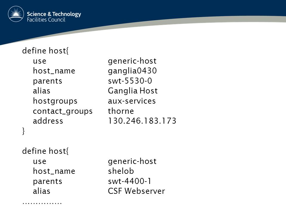define host{ usegeneric-host host_nameganglia0430 parentsswt aliasGanglia Host hostgroupsaux-services contact_groupsthorne address } define host{ usegeneric-host host_nameshelob parentsswt aliasCSF Webserver ……………
