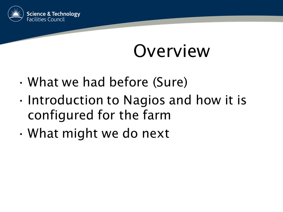 Overview What we had before (Sure) Introduction to Nagios and how it is configured for the farm What might we do next