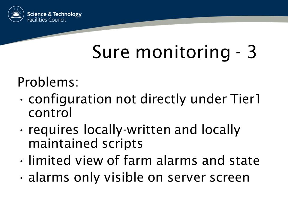 Sure monitoring - 3 Problems: configuration not directly under Tier1 control requires locally-written and locally maintained scripts limited view of farm alarms and state alarms only visible on server screen