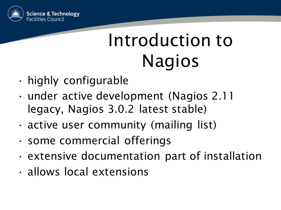 Introduction to Nagios highly configurable under active development (Nagios 2.11 legacy, Nagios latest stable) active user community (mailing list) some commercial offerings extensive documentation part of installation allows local extensions