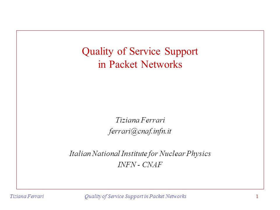 Tiziana Ferrari Quality of Service Support in Packet Networks1 Quality of Service Support in Packet Networks Tiziana Ferrari ferrari@cnaf.infn.it Ital