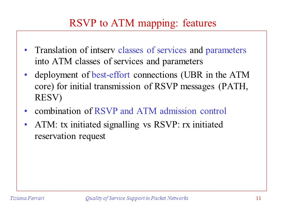 Tiziana Ferrari Quality of Service Support in Packet Networks11 RSVP to ATM mapping: features Translation of intserv classes of services and parameter
