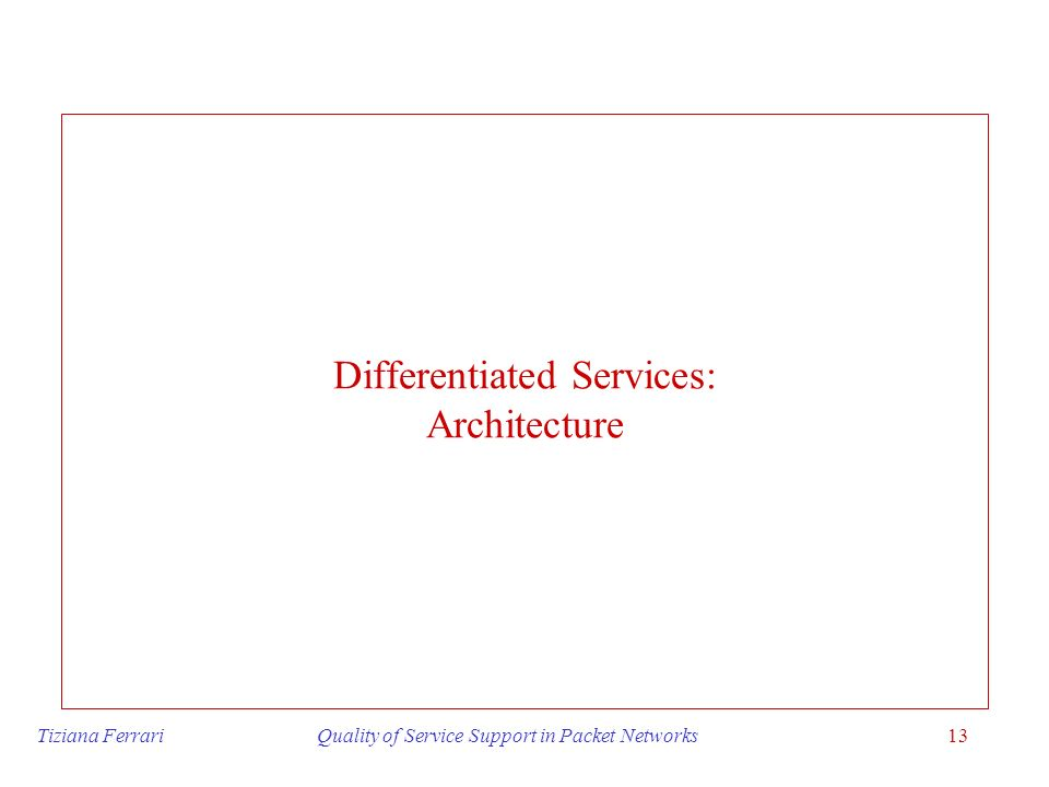 Tiziana Ferrari Quality of Service Support in Packet Networks13 Differentiated Services: Architecture