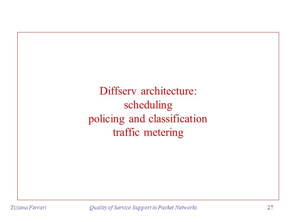 Tiziana Ferrari Quality of Service Support in Packet Networks27 Diffserv architecture: scheduling policing and classification traffic metering