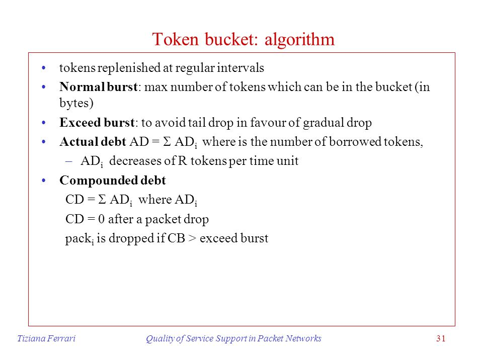 Tiziana Ferrari Quality of Service Support in Packet Networks31 Token bucket: algorithm tokens replenished at regular intervals Normal burst: max numb