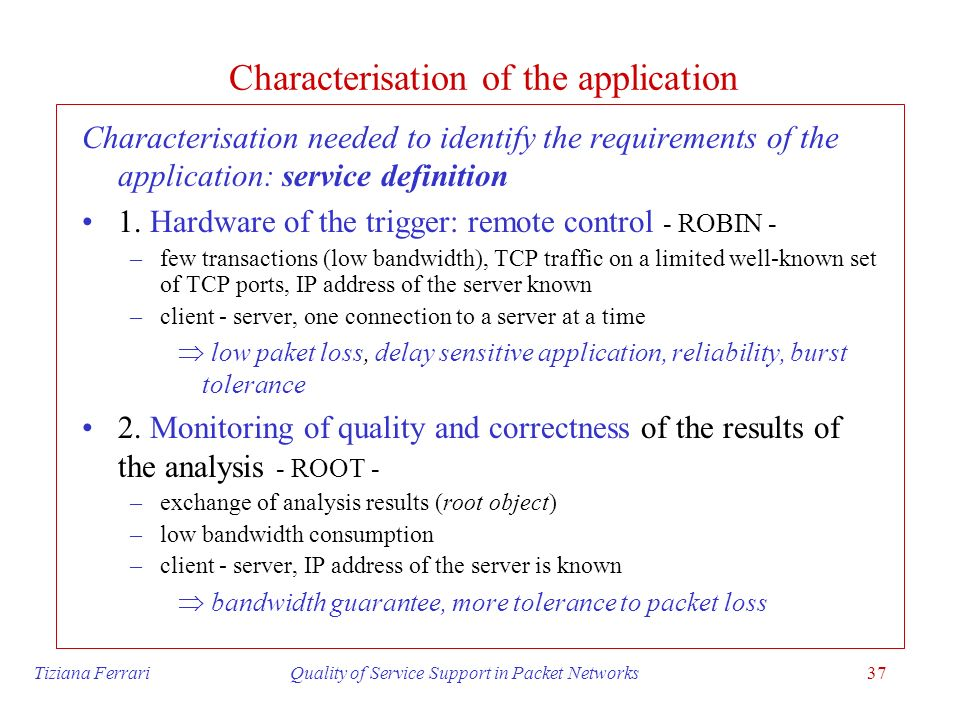 Tiziana Ferrari Quality of Service Support in Packet Networks37 Characterisation of the application Characterisation needed to identify the requiremen