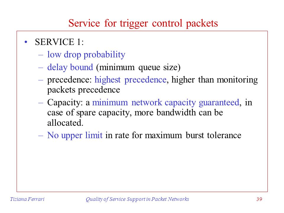 Tiziana Ferrari Quality of Service Support in Packet Networks39 Service for trigger control packets SERVICE 1: –low drop probability –delay bound (min