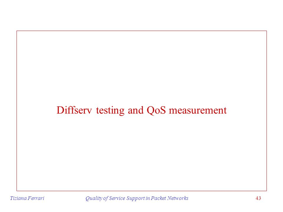 Tiziana Ferrari Quality of Service Support in Packet Networks43 Diffserv testing and QoS measurement