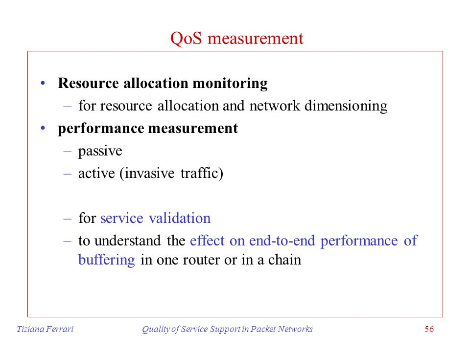 Tiziana Ferrari Quality of Service Support in Packet Networks56 QoS measurement Resource allocation monitoring –for resource allocation and network di