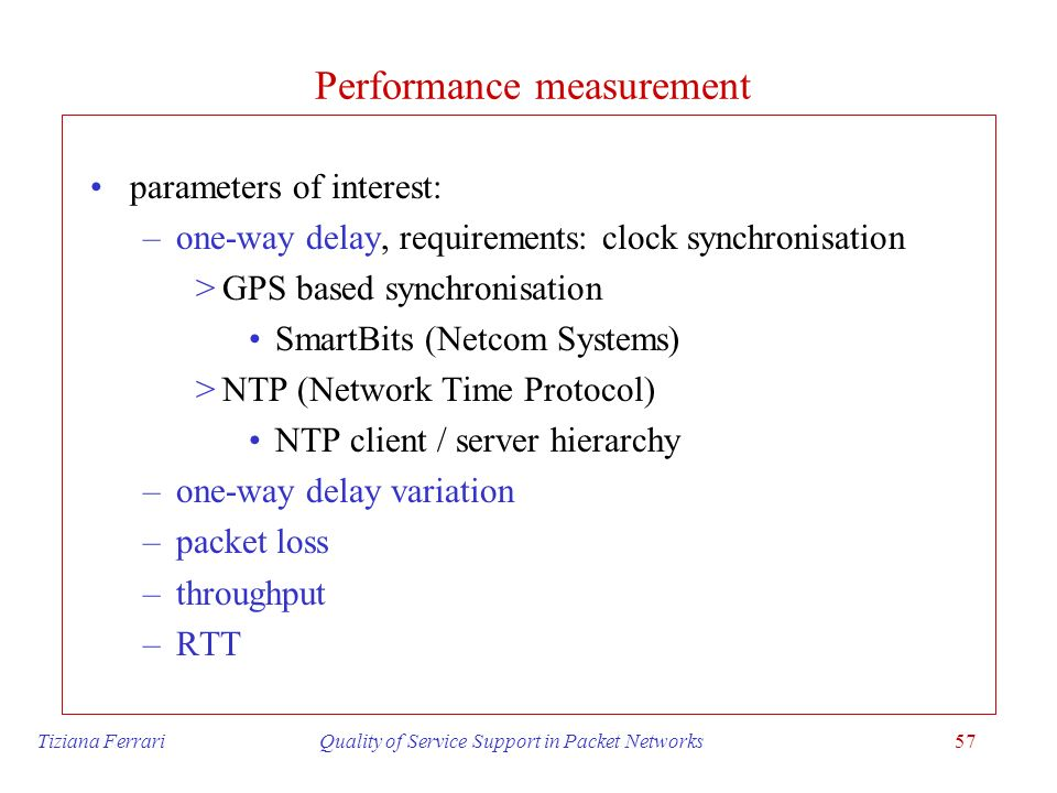 Tiziana Ferrari Quality of Service Support in Packet Networks57 Performance measurement parameters of interest: –one-way delay, requirements: clock sy