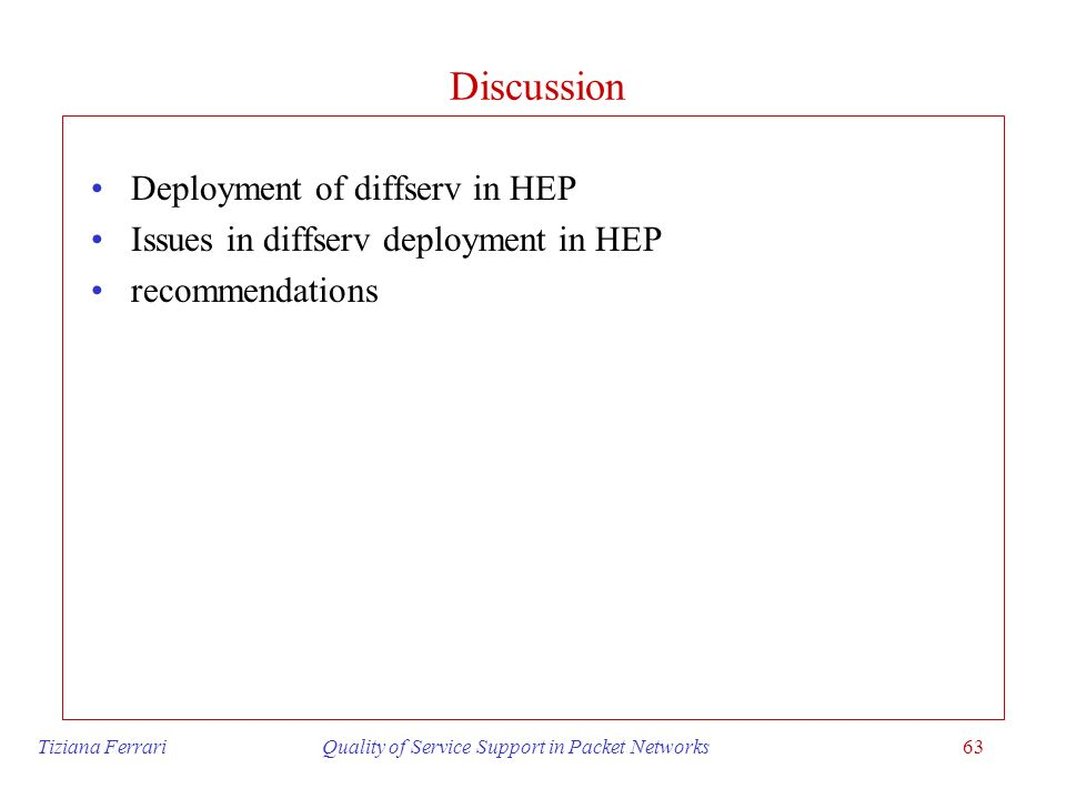 Tiziana Ferrari Quality of Service Support in Packet Networks63 Discussion Deployment of diffserv in HEP Issues in diffserv deployment in HEP recommen