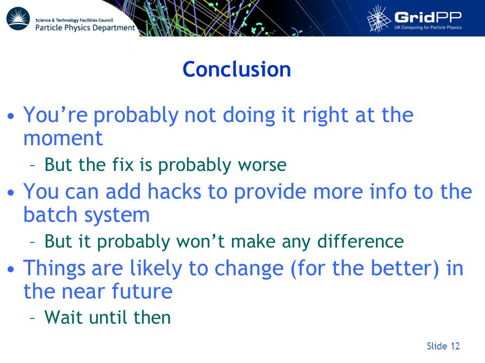 Slide 12 Conclusion Youre probably not doing it right at the moment –But the fix is probably worse You can add hacks to provide more info to the batch system –But it probably wont make any difference Things are likely to change (for the better) in the near future –Wait until then