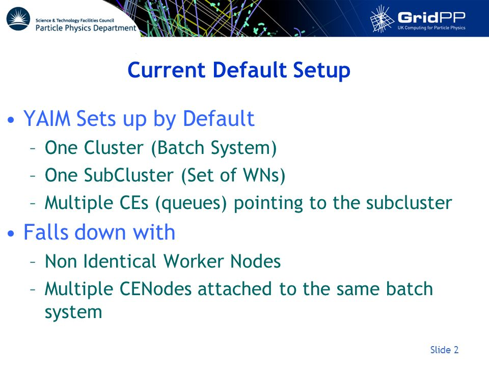 Slide 2 Current Default Setup YAIM Sets up by Default –One Cluster (Batch System) –One SubCluster (Set of WNs) –Multiple CEs (queues) pointing to the