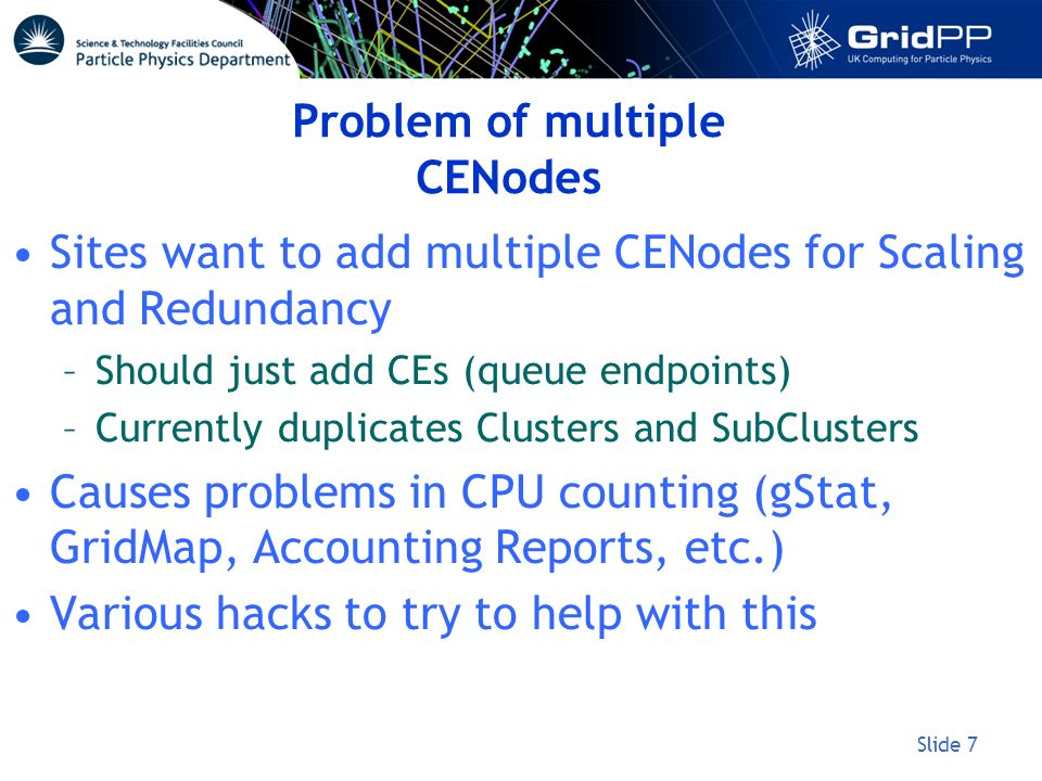 Slide 7 Problem of multiple CENodes Sites want to add multiple CENodes for Scaling and Redundancy –Should just add CEs (queue endpoints) –Currently du