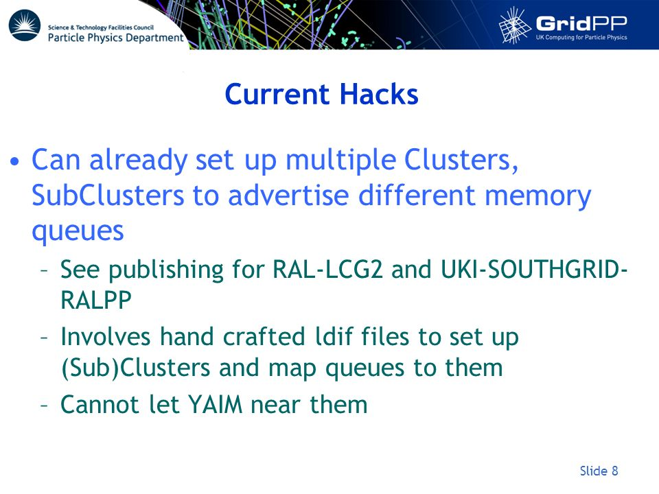 Slide 8 Current Hacks Can already set up multiple Clusters, SubClusters to advertise different memory queues –See publishing for RAL-LCG2 and UKI-SOUT