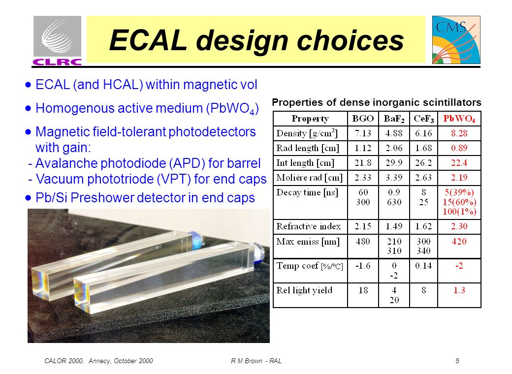 CALOR 2000, Annecy, October 2000 R M Brown - RAL 5 ECAL design choices ECAL (and HCAL) within magnetic vol Homogenous active medium (PbWO 4 ) Magnetic