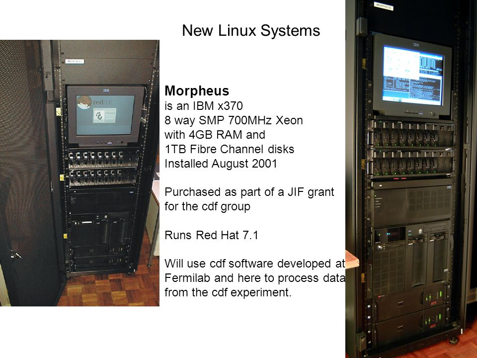New Linux Systems Morpheus is an IBM x370 8 way SMP 700MHz Xeon with 4GB RAM and 1TB Fibre Channel disks Installed August 2001 Purchased as part of a