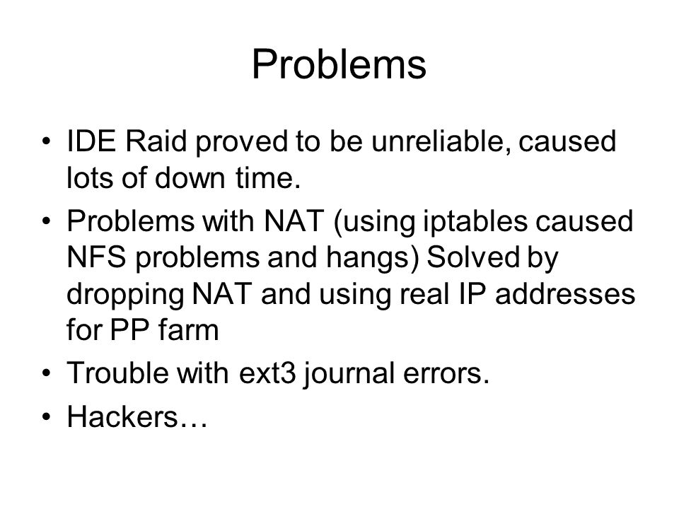 Problems IDE Raid proved to be unreliable, caused lots of down time. Problems with NAT (using iptables caused NFS problems and hangs) Solved by droppi