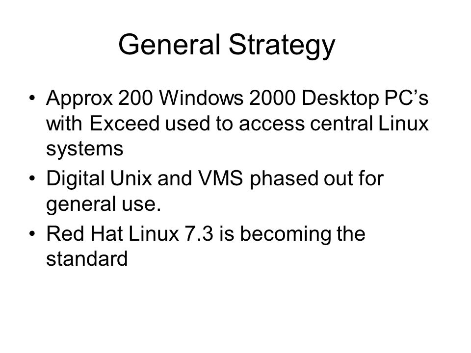 General Strategy Approx 200 Windows 2000 Desktop PCs with Exceed used to access central Linux systems Digital Unix and VMS phased out for general use.
