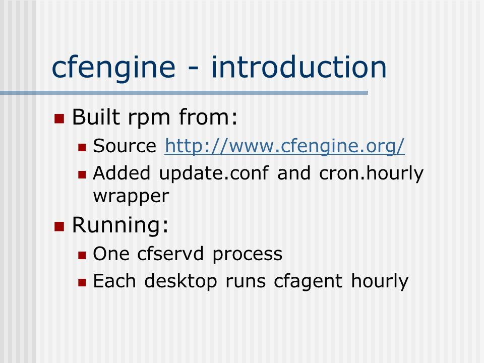 cfengine - introduction Built rpm from: Source http://www.cfengine.org/http://www.cfengine.org/ Added update.conf and cron.hourly wrapper Running: One cfservd process Each desktop runs cfagent hourly