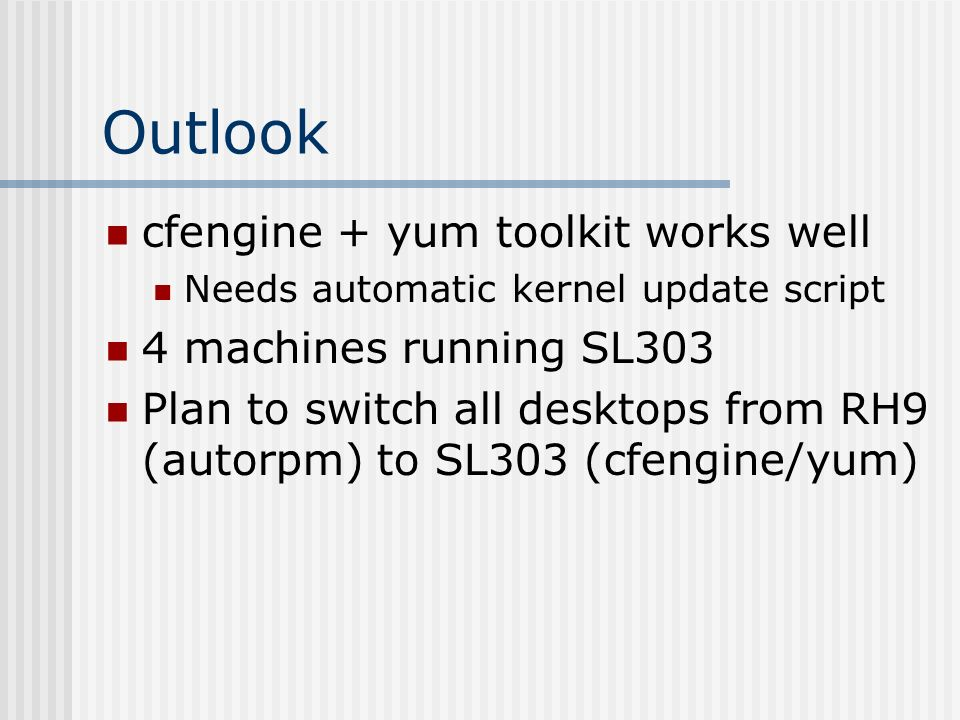 Outlook cfengine + yum toolkit works well Needs automatic kernel update script 4 machines running SL303 Plan to switch all desktops from RH9 (autorpm)