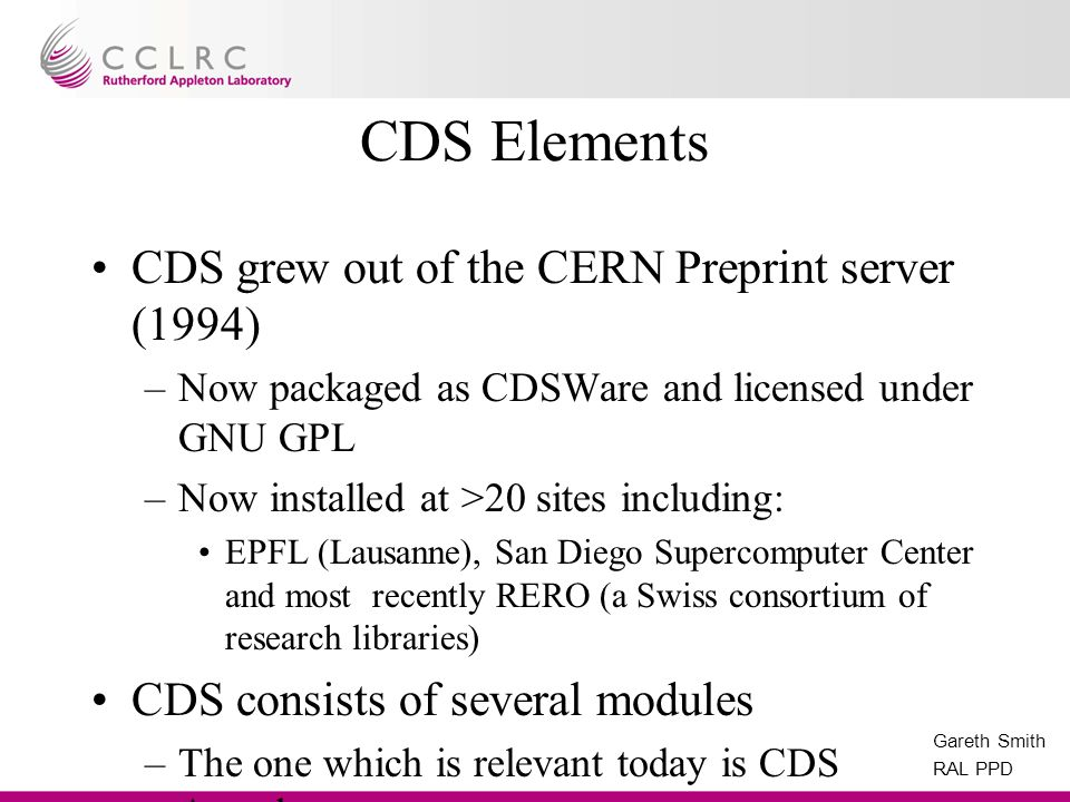 Gareth Smith RAL PPD CDS Elements CDS grew out of the CERN Preprint server (1994) –Now packaged as CDSWare and licensed under GNU GPL –Now installed at >20 sites including: EPFL (Lausanne), San Diego Supercomputer Center and most recently RERO (a Swiss consortium of research libraries) CDS consists of several modules –The one which is relevant today is CDS Agenda