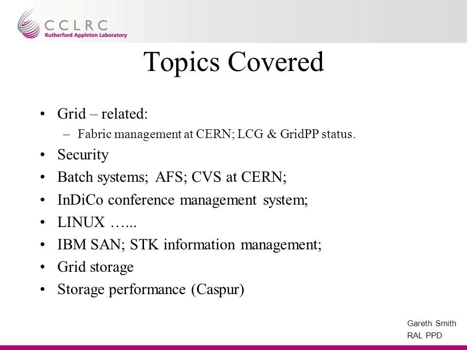 Gareth Smith RAL PPD Topics Covered Grid – related: –Fabric management at CERN; LCG & GridPP status.