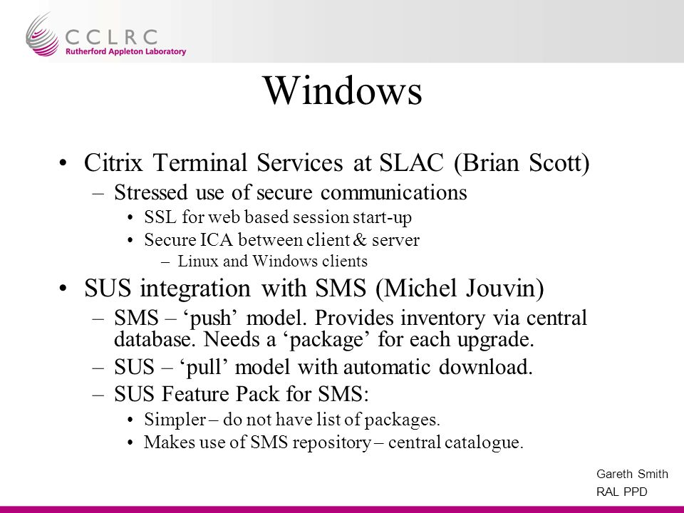 Gareth Smith RAL PPD Windows Citrix Terminal Services at SLAC (Brian Scott) –Stressed use of secure communications SSL for web based session start-up Secure ICA between client & server –Linux and Windows clients SUS integration with SMS (Michel Jouvin) –SMS – push model.